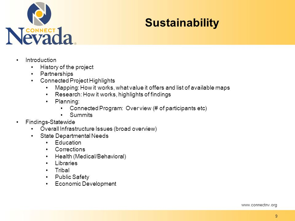 9 Sustainability Introduction History of the project Partnerships Connected Project Highlights Mapping: How it works, what value it offers and list of available maps Research: How it works, highlights of findings Planning: Connected Program: Over view (# of participants etc) Summits Findings-Statewide Overall Infrastructure Issues (broad overview) State Departmental Needs Education Corrections Health (Medical/Behavioral) Libraries Tribal Public Safety Economic Development www.connectnv.org