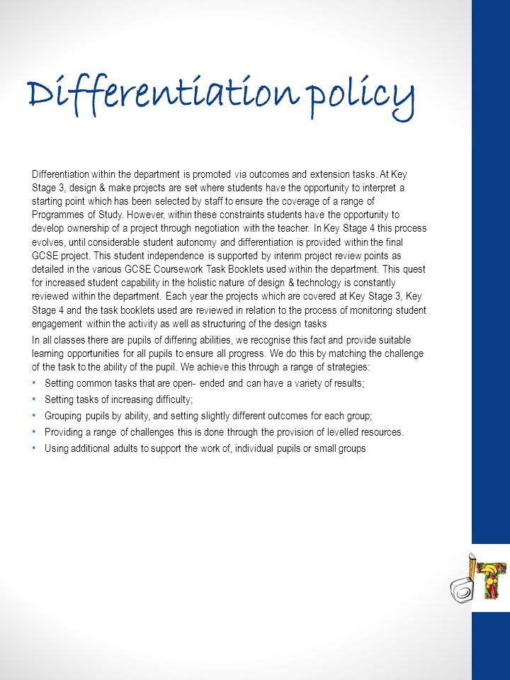 Differentiation policy Differentiation within the department is promoted via outcomes and extension tasks. At Key Stage 3, design & make projects are