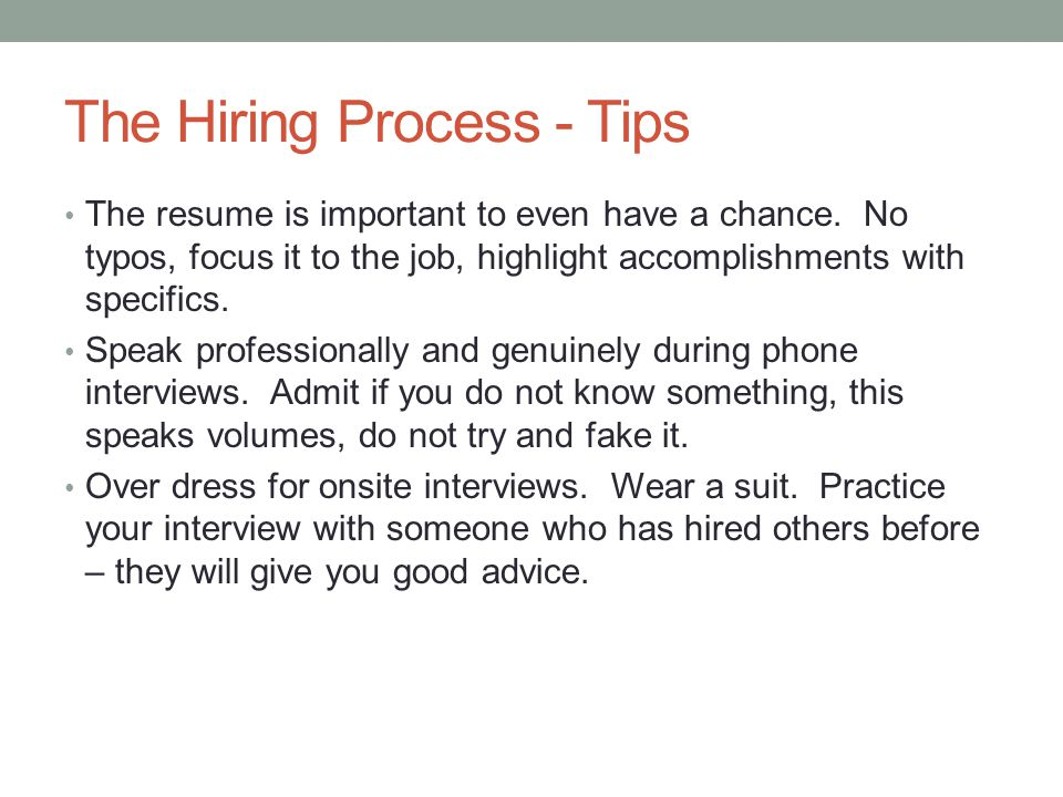 The Hiring Process - Tips The resume is important to even have a chance. No typos, focus it to the job, highlight accomplishments with specifics. Spea