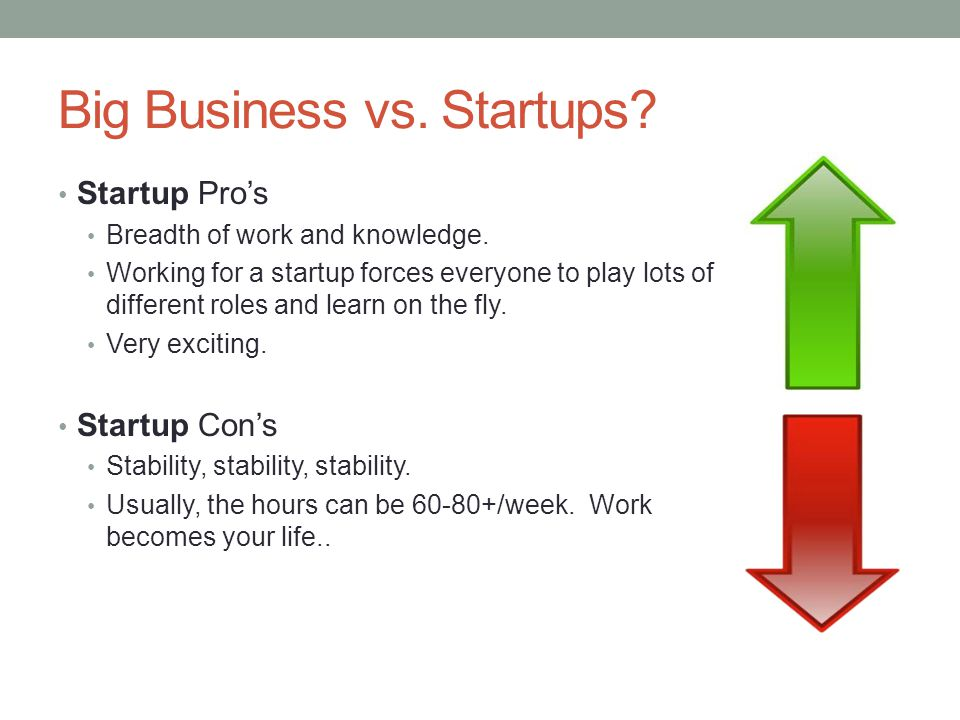 Big Business vs. Startups? Startup Pros Breadth of work and knowledge. Working for a startup forces everyone to play lots of different roles and learn