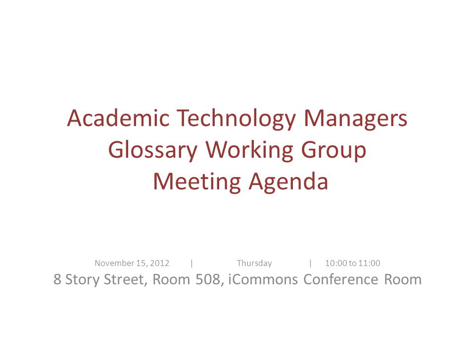 Academic Technology Managers Glossary Working Group Meeting Agenda November 15, 2012| Thursday | 10:00 to 11:00 8 Story Street, Room 508, iCommons Conference Room