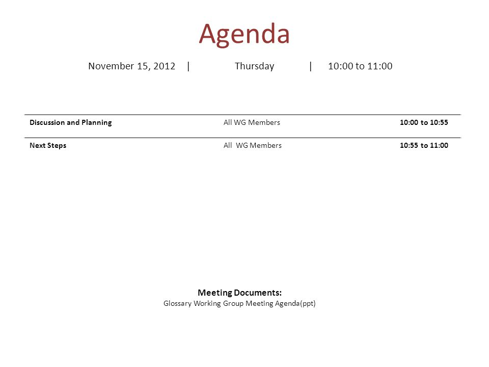 Agenda Discussion and PlanningAll WG Members10:00 to 10:55 Next Steps All WG Members10:55 to 11:00 Meeting Documents: Glossary Working Group Meeting Agenda(ppt) November 15, 2012| Thursday| 10:00 to 11:00