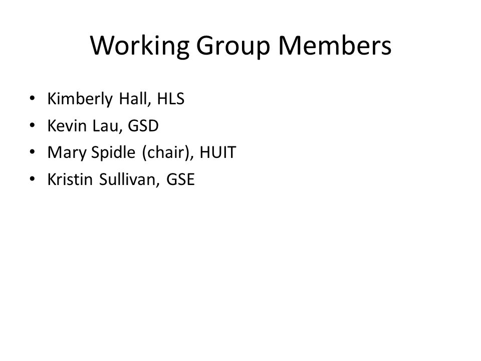 Working Group Members Kimberly Hall, HLS Kevin Lau, GSD Mary Spidle (chair), HUIT Kristin Sullivan, GSE