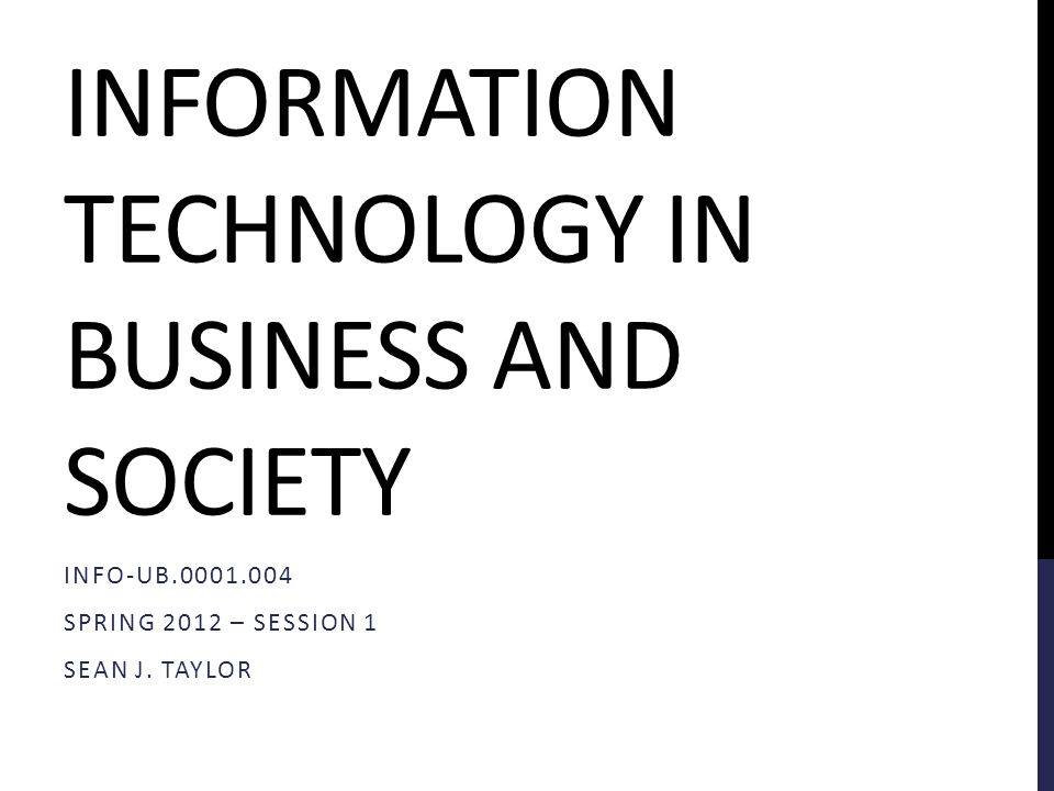 INFORMATION TECHNOLOGY IN BUSINESS AND SOCIETY INFO-UB.0001.004 SPRING 2012 – SESSION 1 SEAN J.