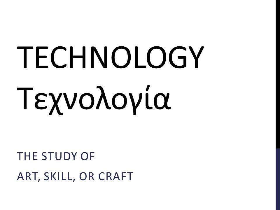 TECHNOLOGY Τεχνολογία THE STUDY OF ART, SKILL, OR CRAFT
