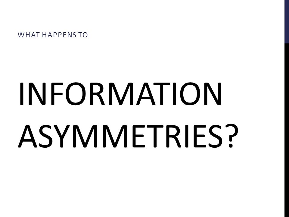 INFORMATION ASYMMETRIES? WHAT HAPPENS TO