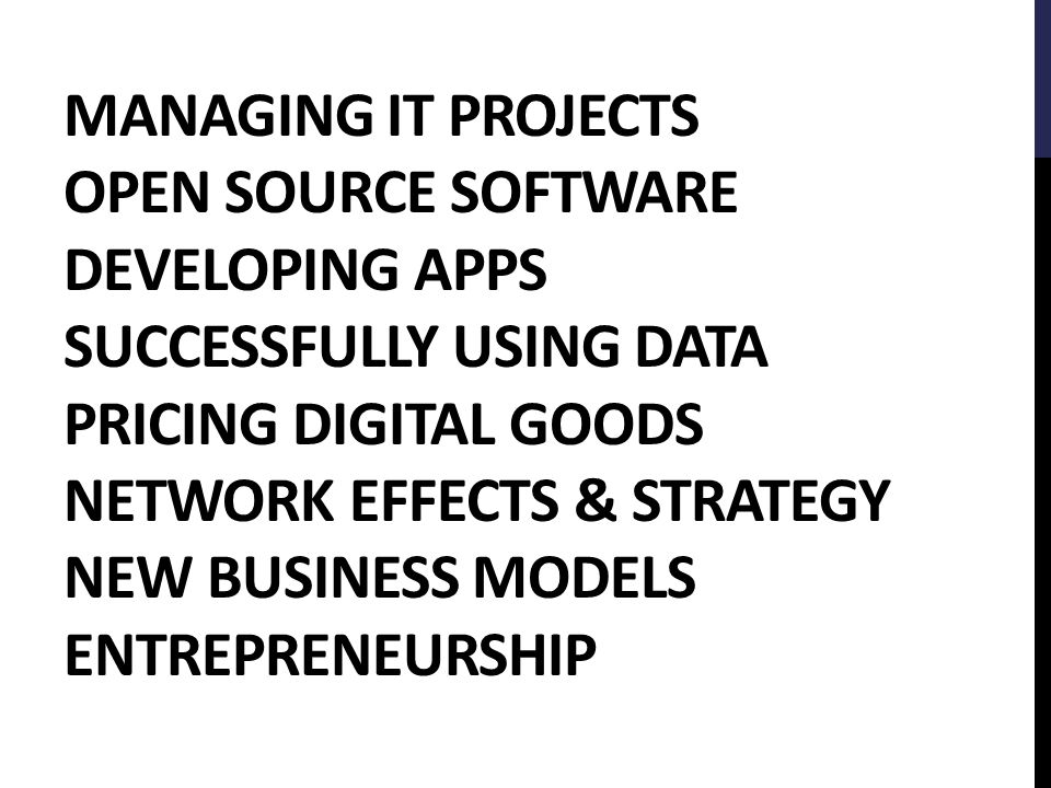 MANAGING IT PROJECTS OPEN SOURCE SOFTWARE DEVELOPING APPS SUCCESSFULLY USING DATA PRICING DIGITAL GOODS NETWORK EFFECTS & STRATEGY NEW BUSINESS MODELS ENTREPRENEURSHIP