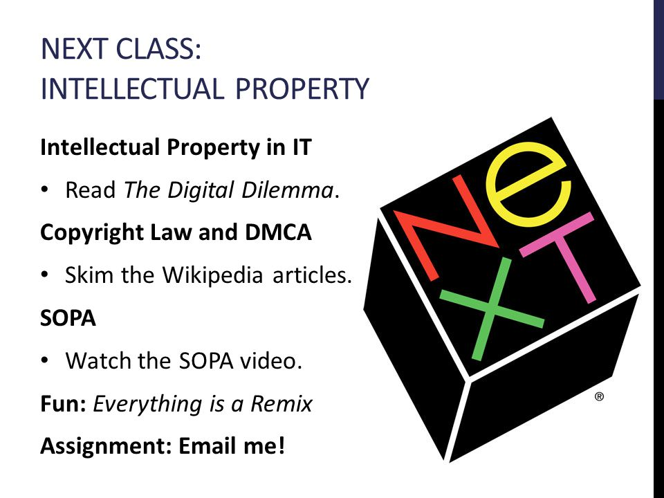 NEXT CLASS: INTELLECTUAL PROPERTY Intellectual Property in IT Read The Digital Dilemma.