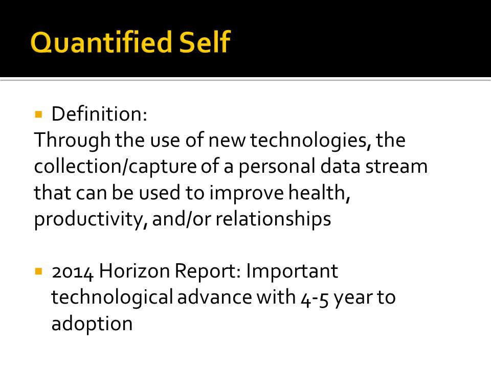 Definition: Through the use of new technologies, the collection/capture of a personal data stream that can be used to improve health, productivity, and/or relationships 2014 Horizon Report: Important technological advance with 4-5 year to adoption