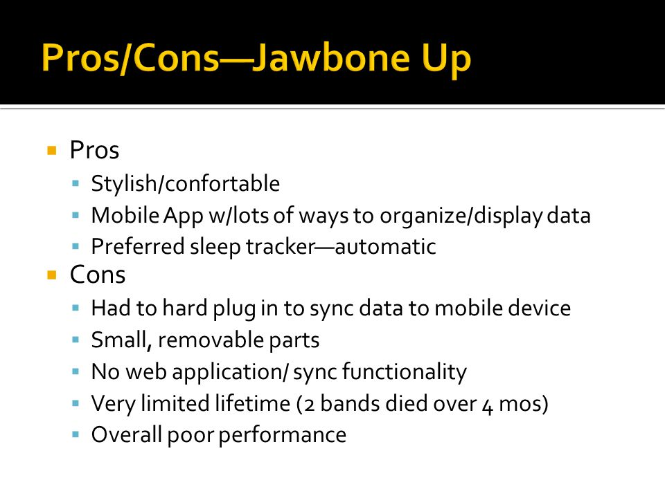 Pros Stylish/confortable Mobile App w/lots of ways to organize/display data Preferred sleep trackerautomatic Cons Had to hard plug in to sync data to mobile device Small, removable parts No web application/ sync functionality Very limited lifetime (2 bands died over 4 mos) Overall poor performance