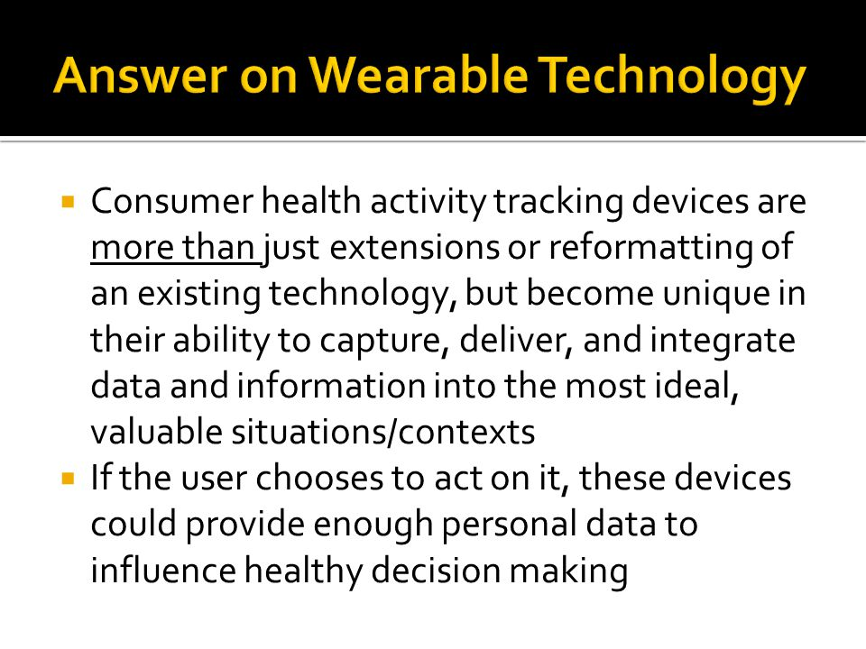 Consumer health activity tracking devices are more than just extensions or reformatting of an existing technology, but become unique in their ability to capture, deliver, and integrate data and information into the most ideal, valuable situations/contexts If the user chooses to act on it, these devices could provide enough personal data to influence healthy decision making