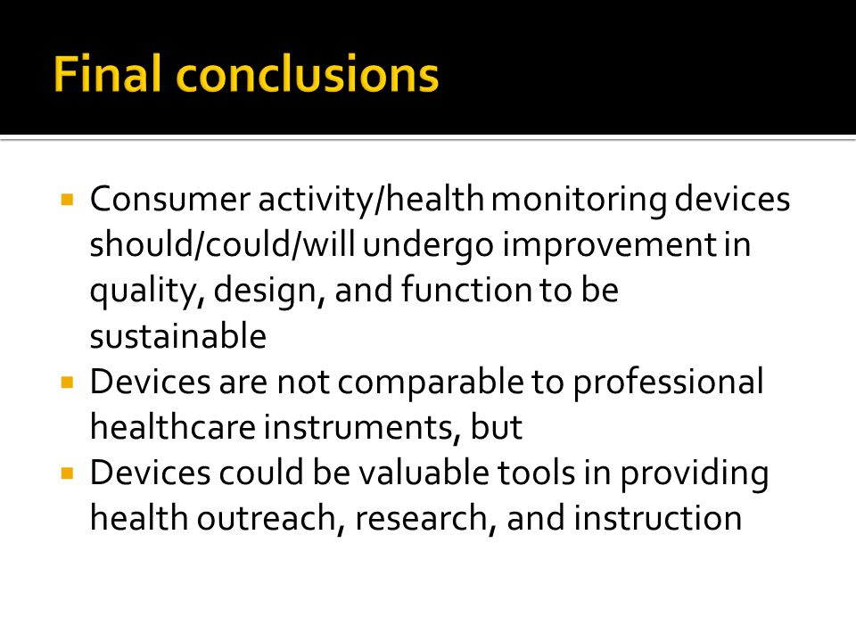 Consumer activity/health monitoring devices should/could/will undergo improvement in quality, design, and function to be sustainable Devices are not comparable to professional healthcare instruments, but Devices could be valuable tools in providing health outreach, research, and instruction