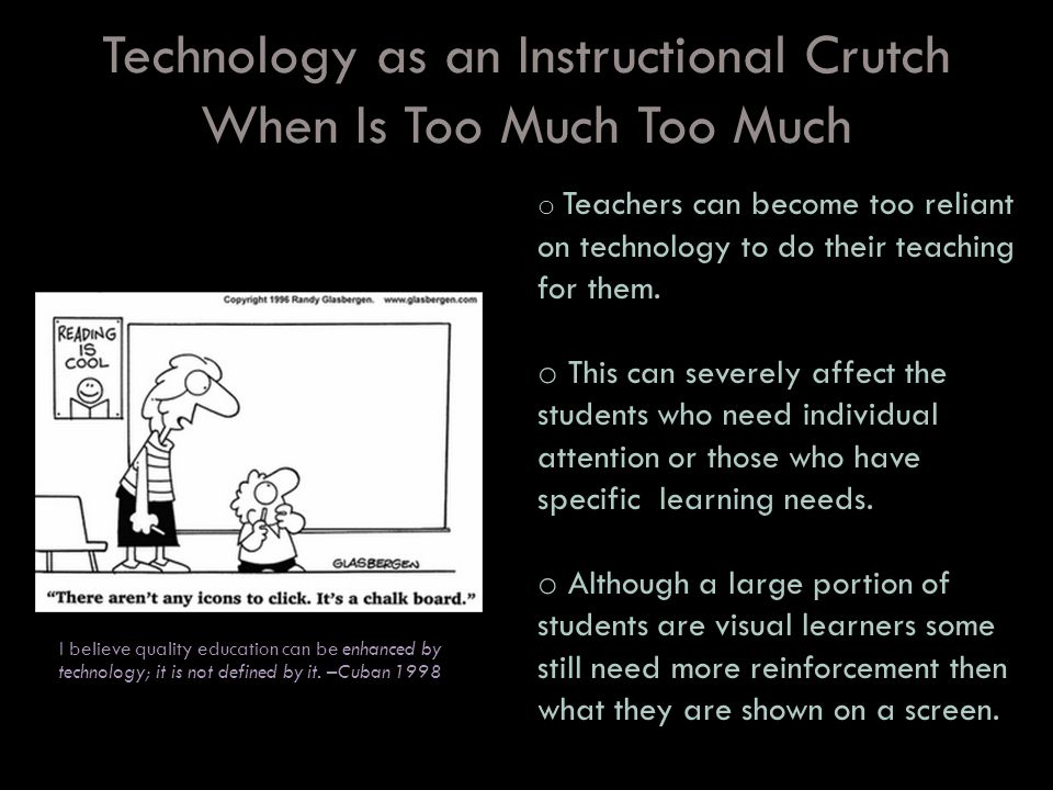 Technology as an Instructional Crutch When Is Too Much Too Much When is too much, I believe quality education can be enhanced by technology; it is not