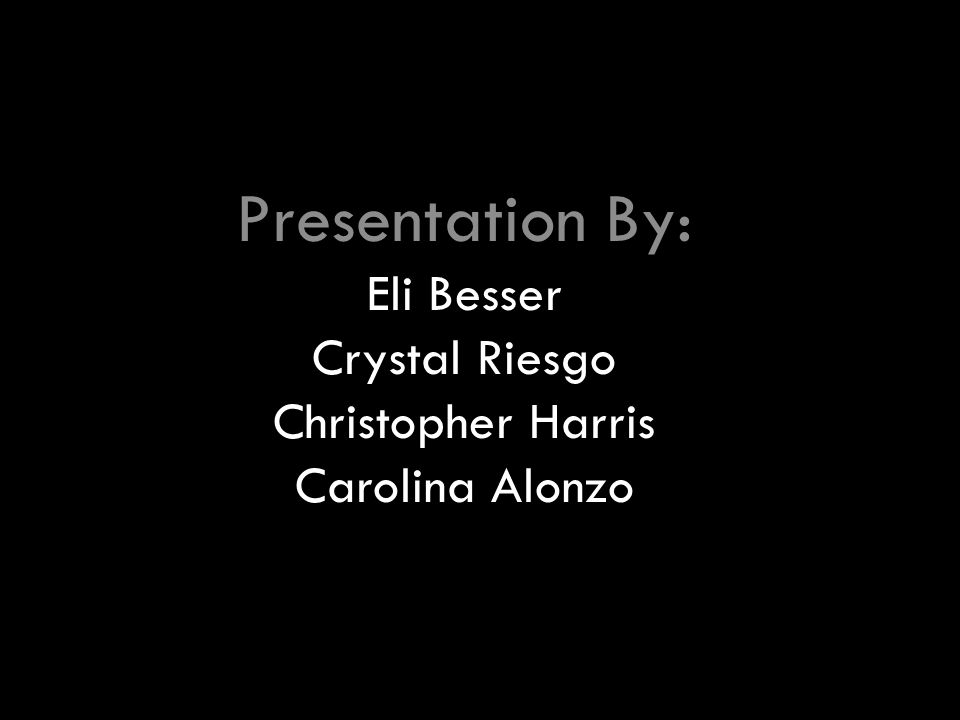 Presentation By: Eli Besser Crystal Riesgo Christopher Harris Carolina Alonzo