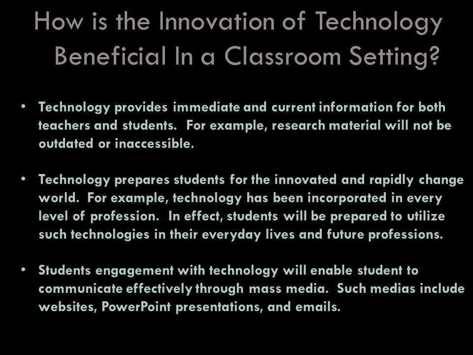 How is the Innovation of Technology Beneficial In a Classroom Setting? Technology provides immediate and current information for both teachers and stu