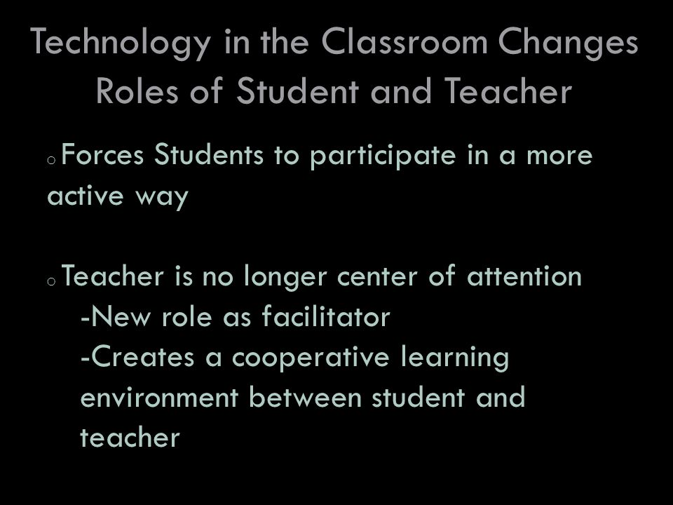 Technology in the Classroom Changes Roles of Student and Teacher o Forces Students to participate in a more active way o Teacher is no longer center of attention -New role as facilitator -Creates a cooperative learning environment between student and teacher