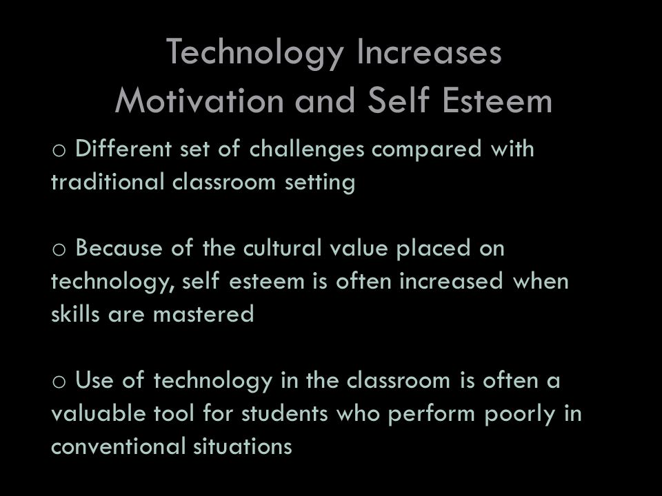 Technology Increases Motivation and Self Esteem o Different set of challenges compared with traditional classroom setting o Because of the cultural va