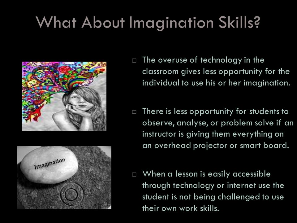 What About Imagination Skills? The overuse of technology in the classroom gives less opportunity for the individual to use his or her imagination. The