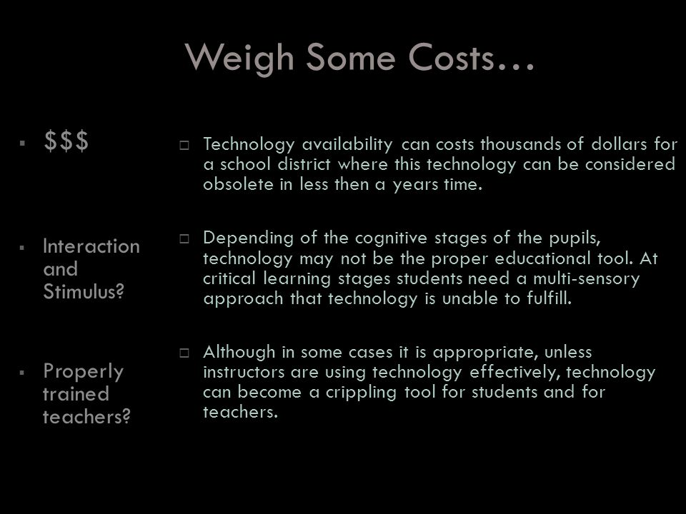 Weigh Some Costs… $$$ Interaction and Stimulus. Properly trained teachers.