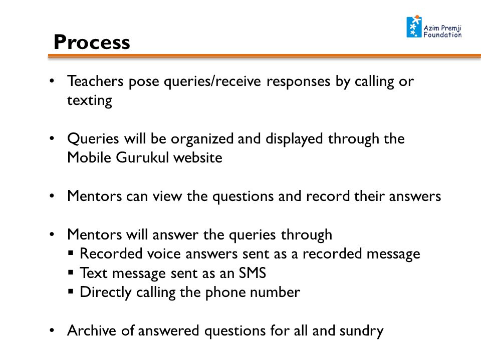Process Teachers pose queries/receive responses by calling or texting Queries will be organized and displayed through the Mobile Gurukul website Mentors can view the questions and record their answers Mentors will answer the queries through Recorded voice answers sent as a recorded message Text message sent as an SMS Directly calling the phone number Archive of answered questions for all and sundry