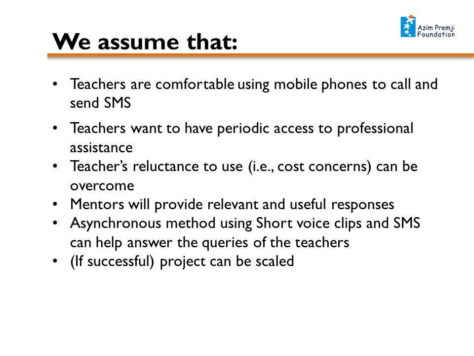 We assume that: Teachers are comfortable using mobile phones to call and send SMS Teachers want to have periodic access to professional assistance Teachers reluctance to use (i.e., cost concerns) can be overcome Mentors will provide relevant and useful responses Asynchronous method using Short voice clips and SMS can help answer the queries of the teachers (If successful) project can be scaled