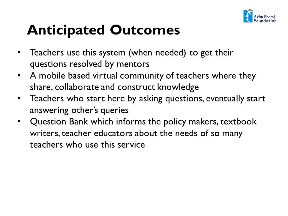 Anticipated Outcomes Teachers use this system (when needed) to get their questions resolved by mentors A mobile based virtual community of teachers where they share, collaborate and construct knowledge Teachers who start here by asking questions, eventually start answering others queries Question Bank which informs the policy makers, textbook writers, teacher educators about the needs of so many teachers who use this service