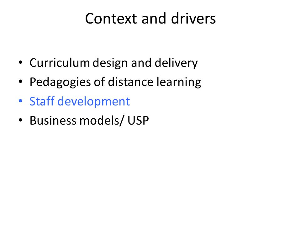 Context and drivers Curriculum design and delivery Pedagogies of distance learning Staff development Business models/ USP