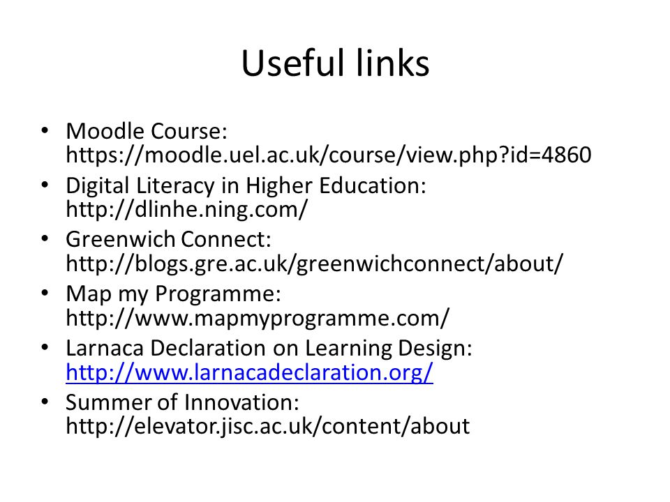 Useful links Moodle Course:   id=4860 Digital Literacy in Higher Education:   Greenwich Connect:   Map my Programme:   Larnaca Declaration on Learning Design:     Summer of Innovation: