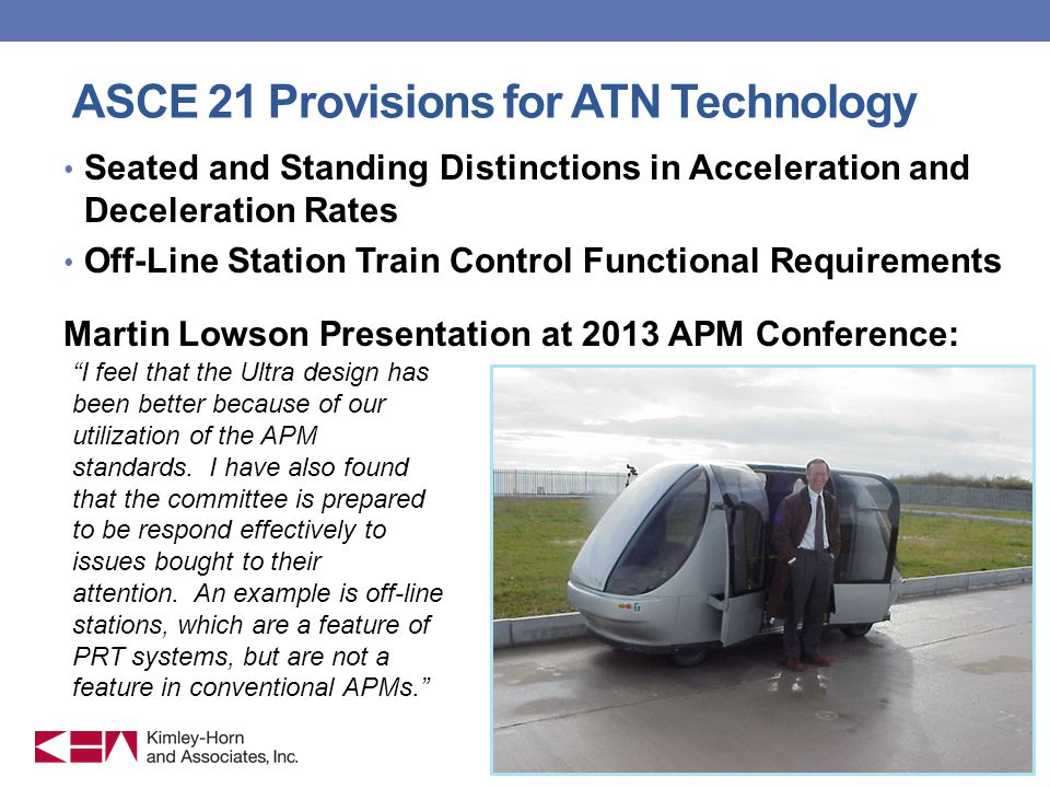 ASCE 21 Provisions for ATN Technology Seated and Standing Distinctions in Acceleration and Deceleration Rates Off-Line Station Train Control Functional Requirements Martin Lowson Presentation at 2013 APM Conference: 11 I feel that the Ultra design has been better because of our utilization of the APM standards.