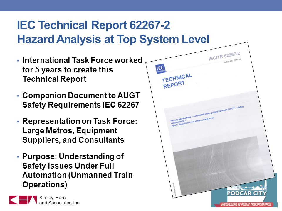 IEC Technical Report 62267-2 Hazard Analysis at Top System Level International Task Force worked for 5 years to create this Technical Report Companion Document to AUGT Safety Requirements IEC 62267 Representation on Task Force: Large Metros, Equipment Suppliers, and Consultants Purpose: Understanding of Safety Issues Under Full Automation (Unmanned Train Operations) 14