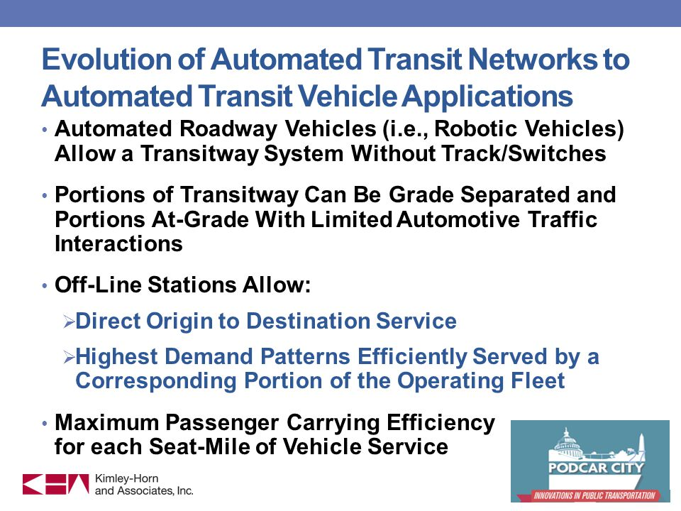 Evolution of Automated Transit Networks to Automated Transit Vehicle Applications Automated Roadway Vehicles (i.e., Robotic Vehicles) Allow a Transitway System Without Track/Switches Portions of Transitway Can Be Grade Separated and Portions At-Grade With Limited Automotive Traffic Interactions Off-Line Stations Allow: Direct Origin to Destination Service Highest Demand Patterns Efficiently Served by a Corresponding Portion of the Operating Fleet Maximum Passenger Carrying Efficiency for each Seat-Mile of Vehicle Service 27