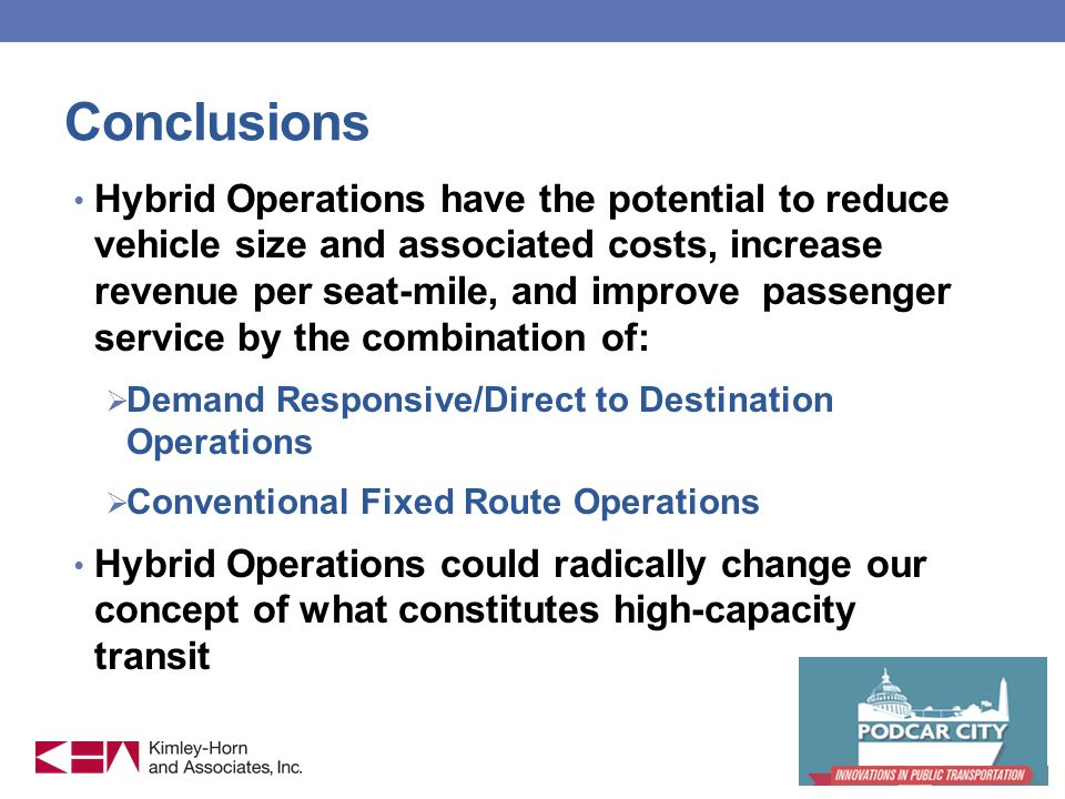 Conclusions Hybrid Operations have the potential to reduce vehicle size and associated costs, increase revenue per seat-mile, and improve passenger service by the combination of: Demand Responsive/Direct to Destination Operations Conventional Fixed Route Operations Hybrid Operations could radically change our concept of what constitutes high-capacity transit