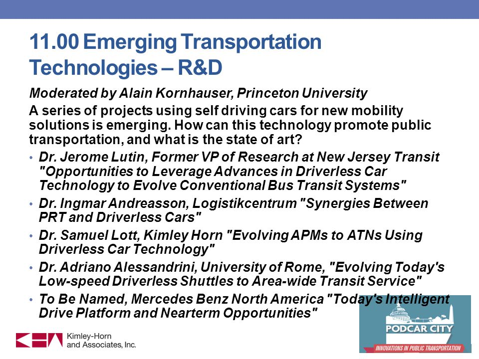 11.00 Emerging Transportation Technologies – R&D Moderated by Alain Kornhauser, Princeton University A series of projects using self driving cars for new mobility solutions is emerging.