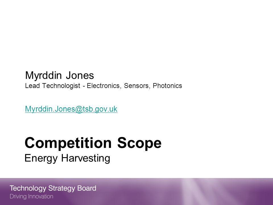 Competition Scope Energy Harvesting Myrddin Jones Lead Technologist - Electronics, Sensors, Photonics Myrddin.Jones@tsb.gov.uk