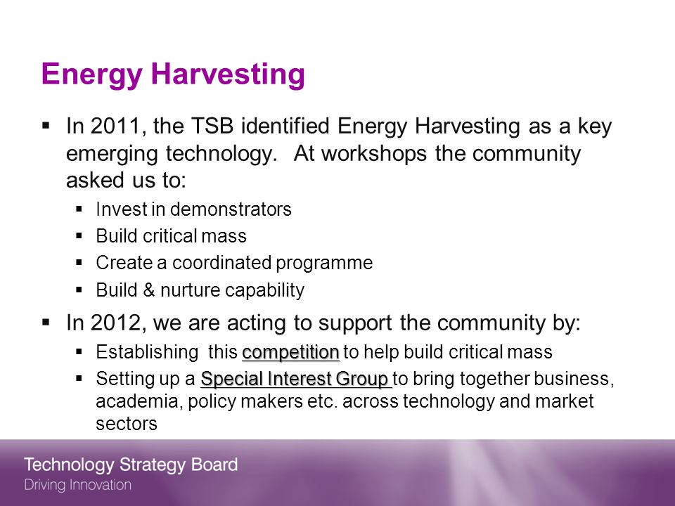 Energy Harvesting In 2011, the TSB identified Energy Harvesting as a key emerging technology.