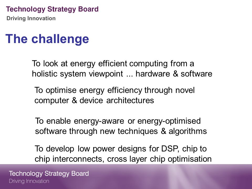 The challenge To look at energy efficient computing from a holistic system viewpoint...