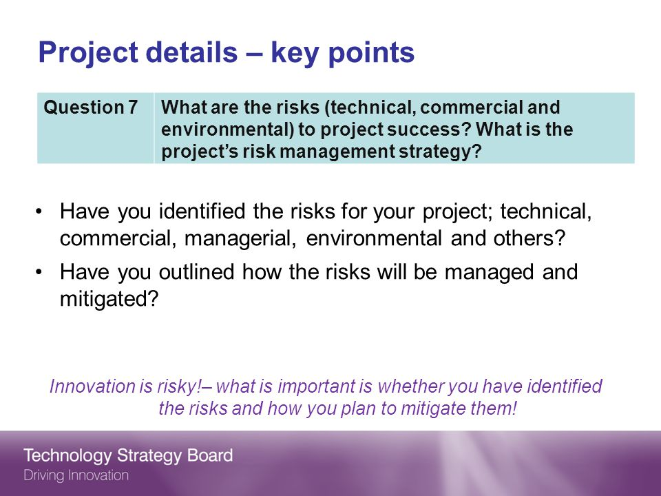 Project details – key points Have you identified the risks for your project; technical, commercial, managerial, environmental and others.