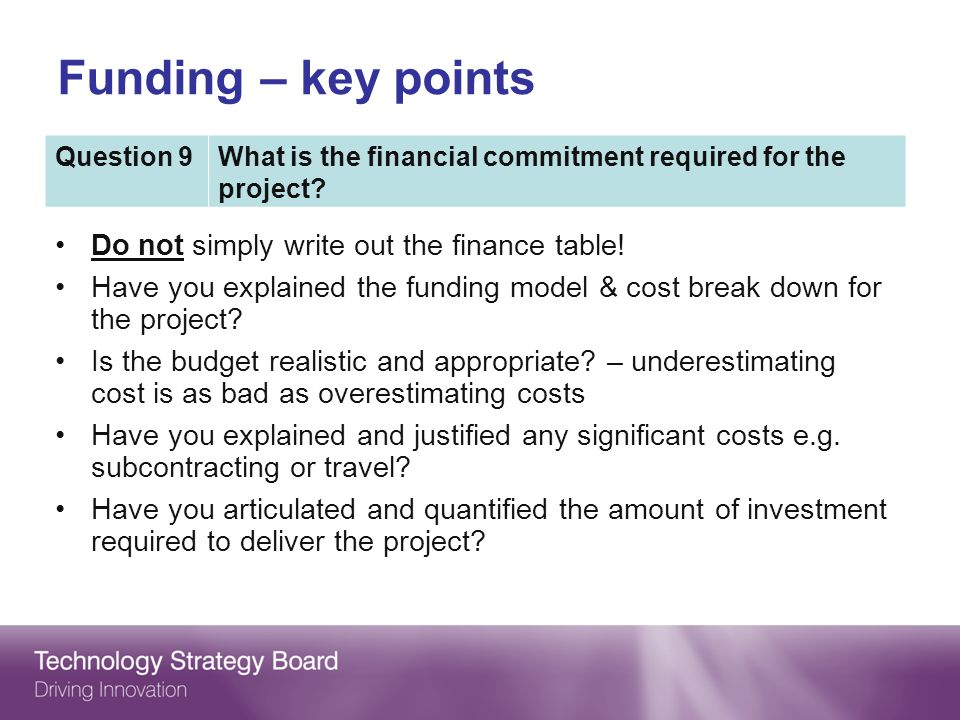 Do not simply write out the finance table! Have you explained the funding model & cost break down for the project? Is the budget realistic and appropr