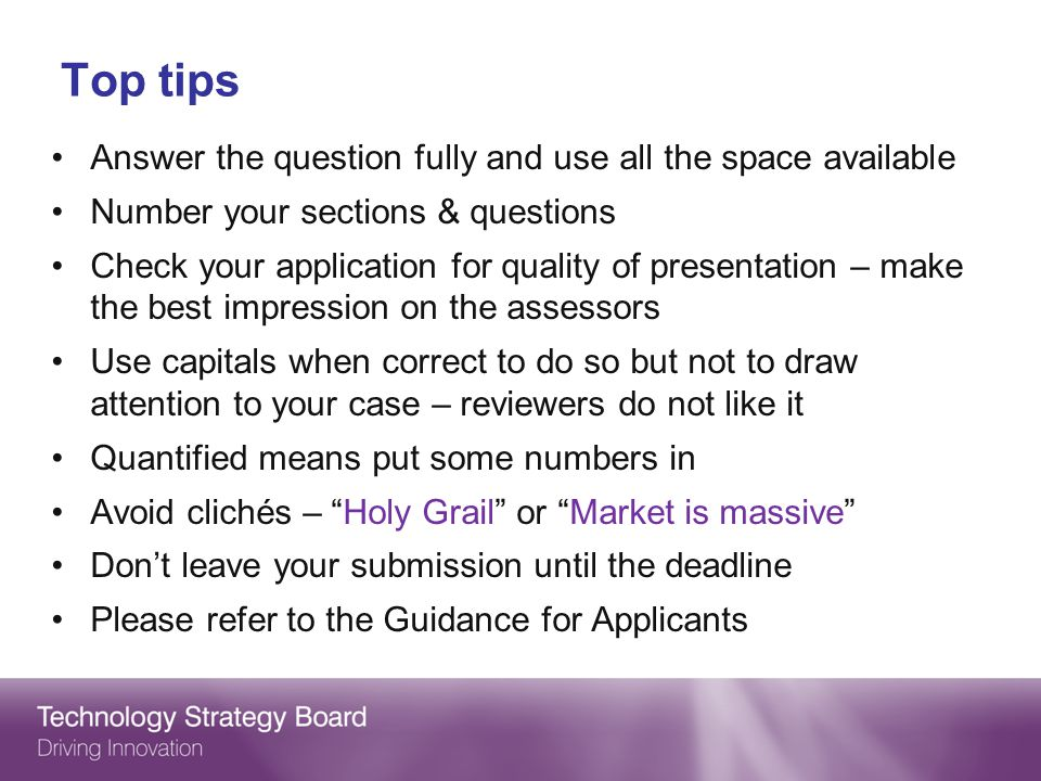 Top tips Answer the question fully and use all the space available Number your sections & questions Check your application for quality of presentation – make the best impression on the assessors Use capitals when correct to do so but not to draw attention to your case – reviewers do not like it Quantified means put some numbers in Avoid clichés – Holy Grail or Market is massive Dont leave your submission until the deadline Please refer to the Guidance for Applicants
