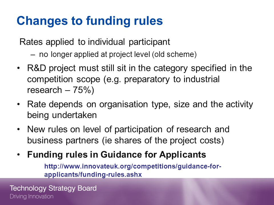 Changes to funding rules Rates applied to individual participant –no longer applied at project level (old scheme) R&D project must still sit in the category specified in the competition scope (e.g.