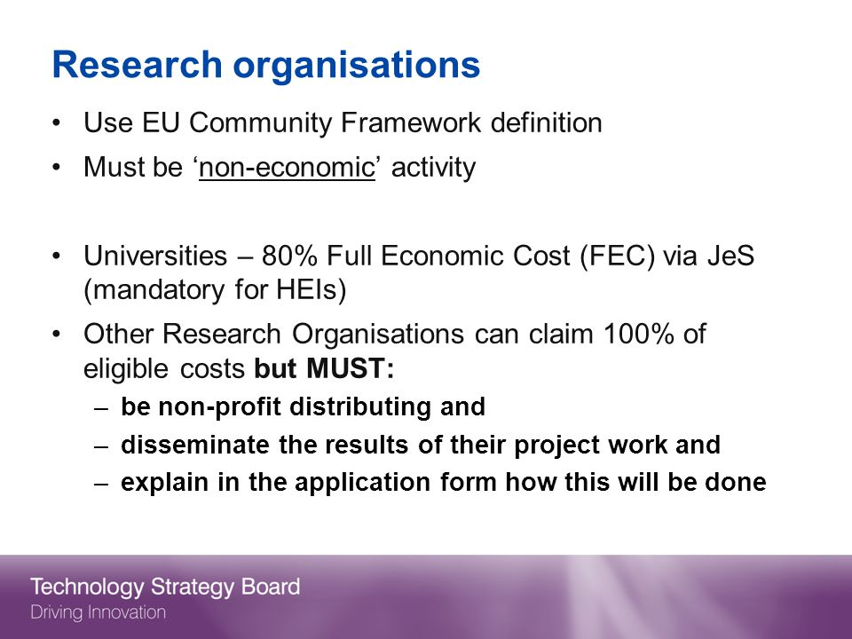 Research organisations Use EU Community Framework definition Must be non-economic activity Universities – 80% Full Economic Cost (FEC) via JeS (mandatory for HEIs) Other Research Organisations can claim 100% of eligible costs but MUST: –be non-profit distributing and –disseminate the results of their project work and –explain in the application form how this will be done