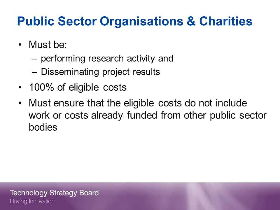 Public Sector Organisations & Charities Must be: –performing research activity and –Disseminating project results 100% of eligible costs Must ensure that the eligible costs do not include work or costs already funded from other public sector bodies