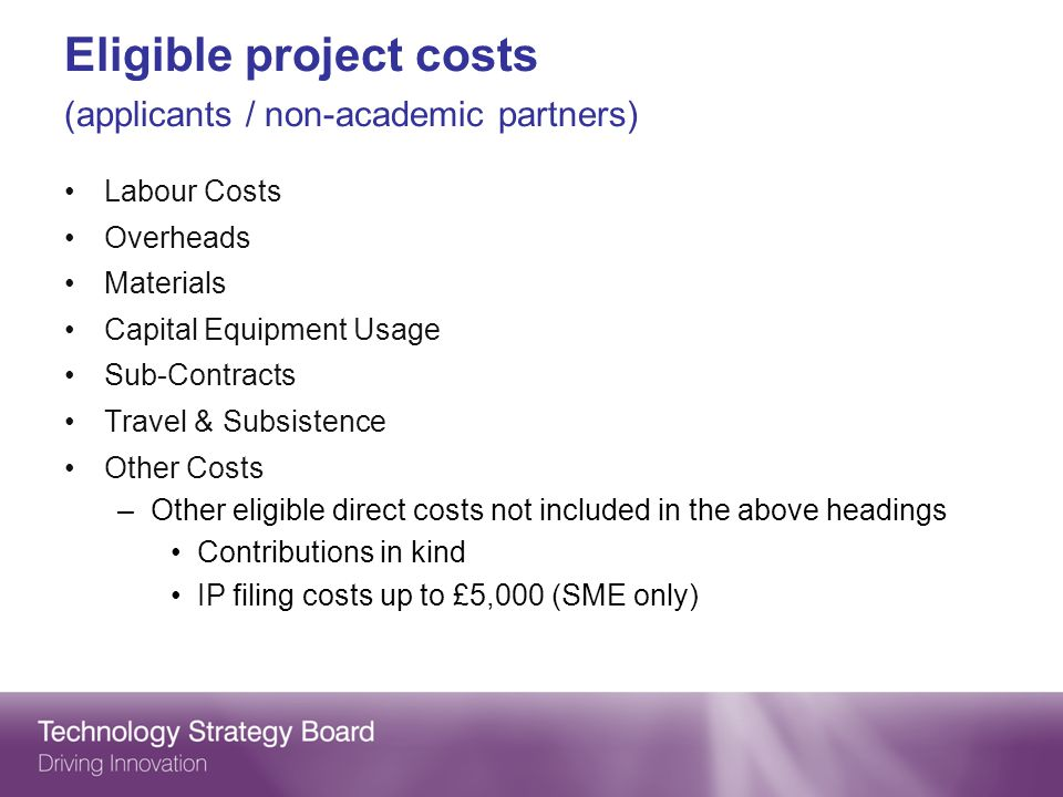 Eligible project costs (applicants / non-academic partners) Labour Costs Overheads Materials Capital Equipment Usage Sub-Contracts Travel & Subsistence Other Costs –Other eligible direct costs not included in the above headings Contributions in kind IP filing costs up to £5,000 (SME only)