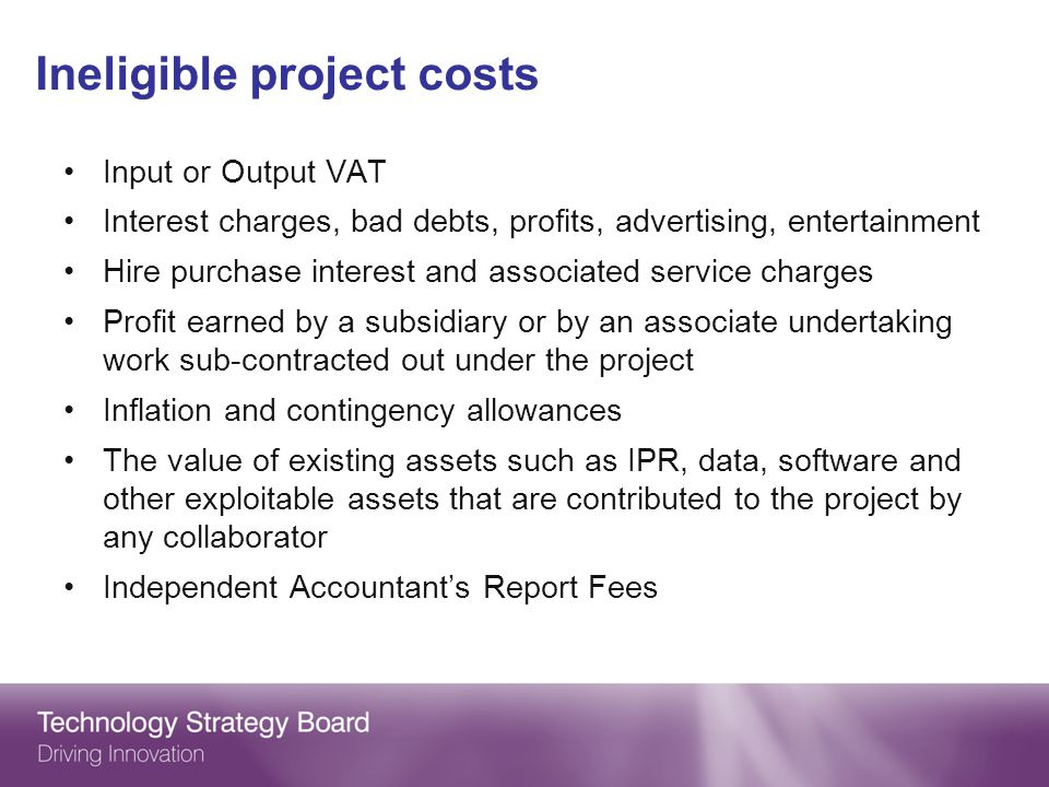 Ineligible project costs Input or Output VAT Interest charges, bad debts, profits, advertising, entertainment Hire purchase interest and associated service charges Profit earned by a subsidiary or by an associate undertaking work sub-contracted out under the project Inflation and contingency allowances The value of existing assets such as IPR, data, software and other exploitable assets that are contributed to the project by any collaborator Independent Accountants Report Fees