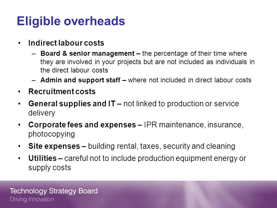 Eligible overheads Indirect labour costs –Board & senior management – the percentage of their time where they are involved in your projects but are not included as individuals in the direct labour costs –Admin and support staff – where not included in direct labour costs Recruitment costs General supplies and IT – not linked to production or service delivery Corporate fees and expenses – IPR maintenance, insurance, photocopying Site expenses – building rental, taxes, security and cleaning Utilities – careful not to include production equipment energy or supply costs