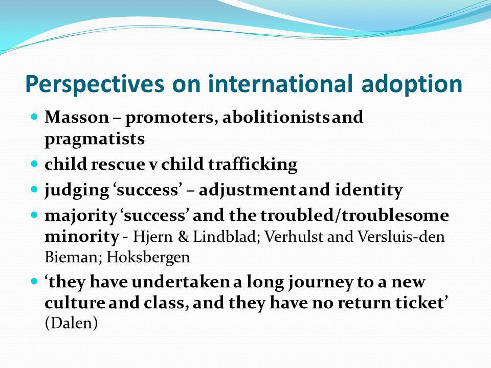 Perspectives on international adoption Masson – promoters, abolitionists and pragmatists child rescue v child trafficking judging success – adjustment and identity majority success and the troubled/troublesome minority - Hjern & Lindblad; Verhulst and Versluis-den Bieman; Hoksbergen they have undertaken a long journey to a new culture and class, and they have no return ticket (Dalen)