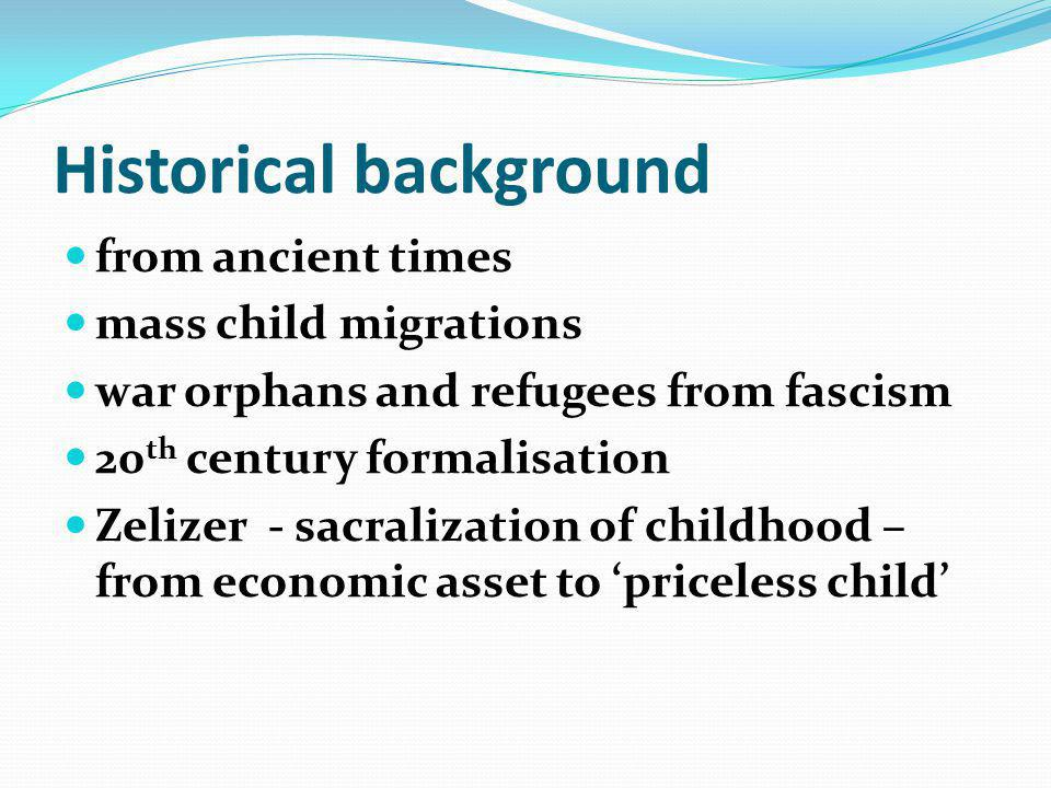 Historical background from ancient times mass child migrations war orphans and refugees from fascism 20 th century formalisation Zelizer - sacralization of childhood – from economic asset to priceless child