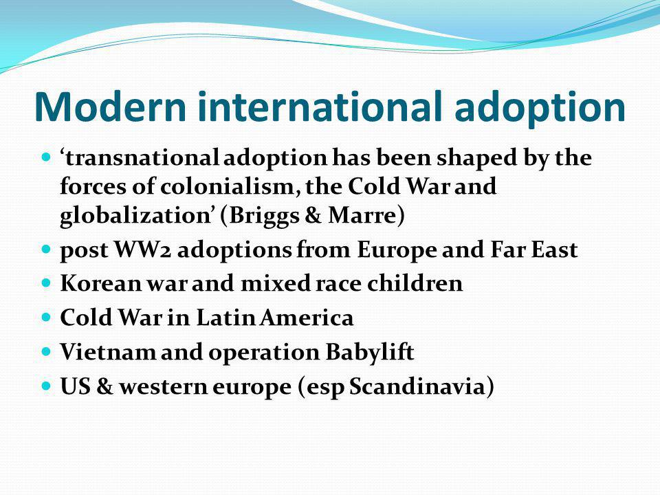 History of Modern IA (contd) the decline of domestic adoption in West rise of transracial adoption from humanitarianism to infertility decline in late 1980s – awareness of abuses; challenges of assimilation; beyond sunshine stories, end of Cold War – Romania and Eastern European adoptions China and one child policy growth in 1990s – N America, Spain, Italy, and Ireland