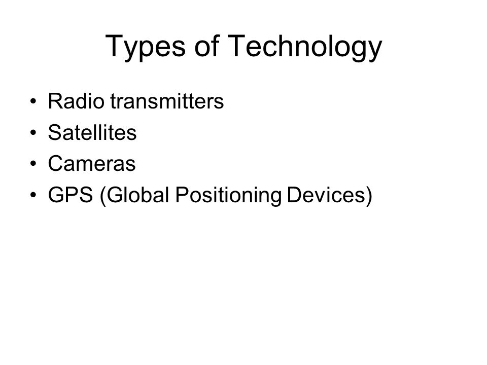 Types of Technology Radio transmitters Satellites Cameras GPS (Global Positioning Devices)