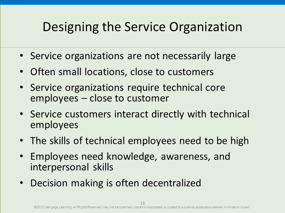 18 Designing the Service Organization Service organizations are not necessarily large Often small locations, close to customers Service organizations